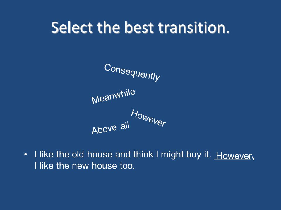 Select the best transition. I like the old house and think I might buy it. _______, I like the new house too. Consequently Above all However Meanwhile