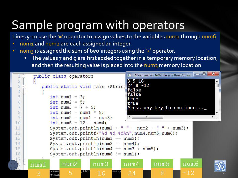 Sample program with operators Lesson 2B - Operations, Characters, Mixing Data Types, Order of Operations 11 Lines 5-10 use the = operator to assign va