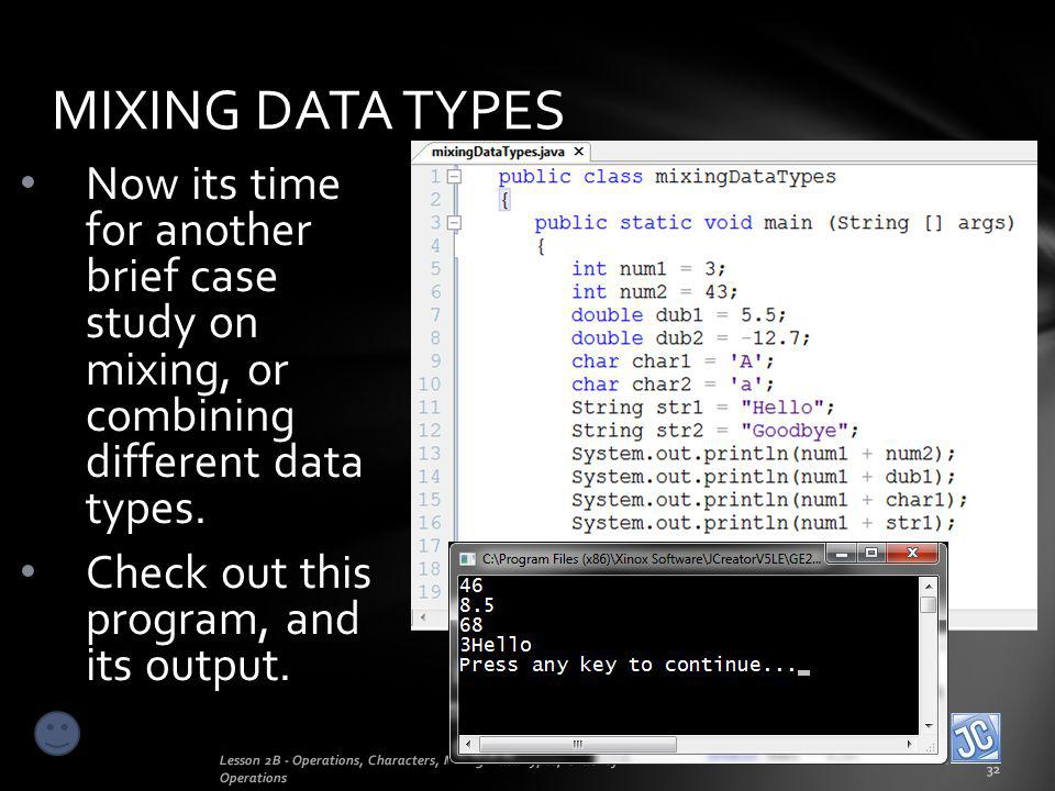 MIXING DATA TYPES Lesson 2B - Operations, Characters, Mixing Data Types, Order of Operations 32 Now its time for another brief case study on mixing, o