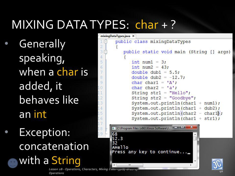 MIXING DATA TYPES: char + ? Lesson 2B - Operations, Characters, Mixing Data Types, Order of Operations 40 Generally speaking, when a char is added, it