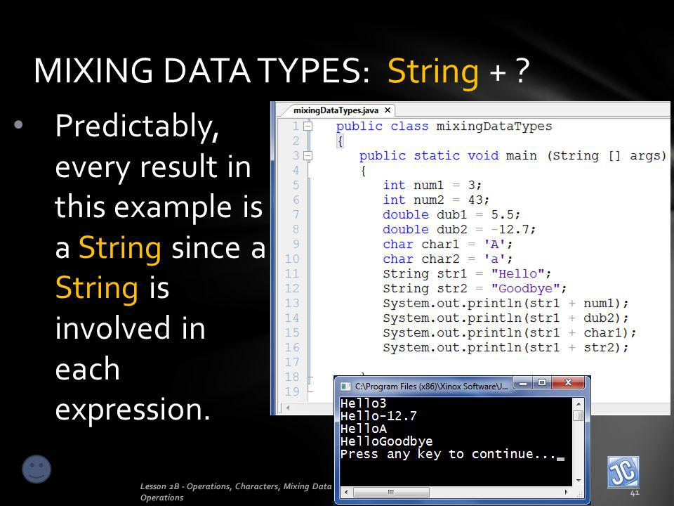 MIXING DATA TYPES: String + ? Lesson 2B - Operations, Characters, Mixing Data Types, Order of Operations 41 Predictably, every result in this example