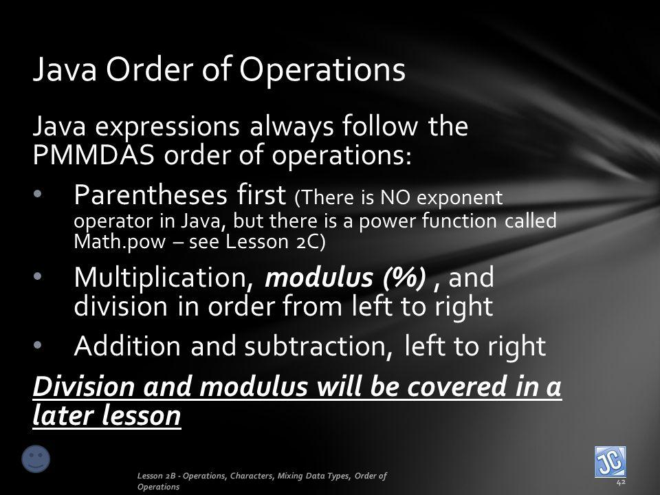 Java expressions always follow the PMMDAS order of operations: Parentheses first (There is NO exponent operator in Java, but there is a power function