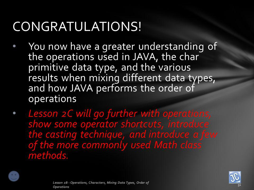 You now have a greater understanding of the operations used in JAVA, the char primitive data type, and the various results when mixing different data