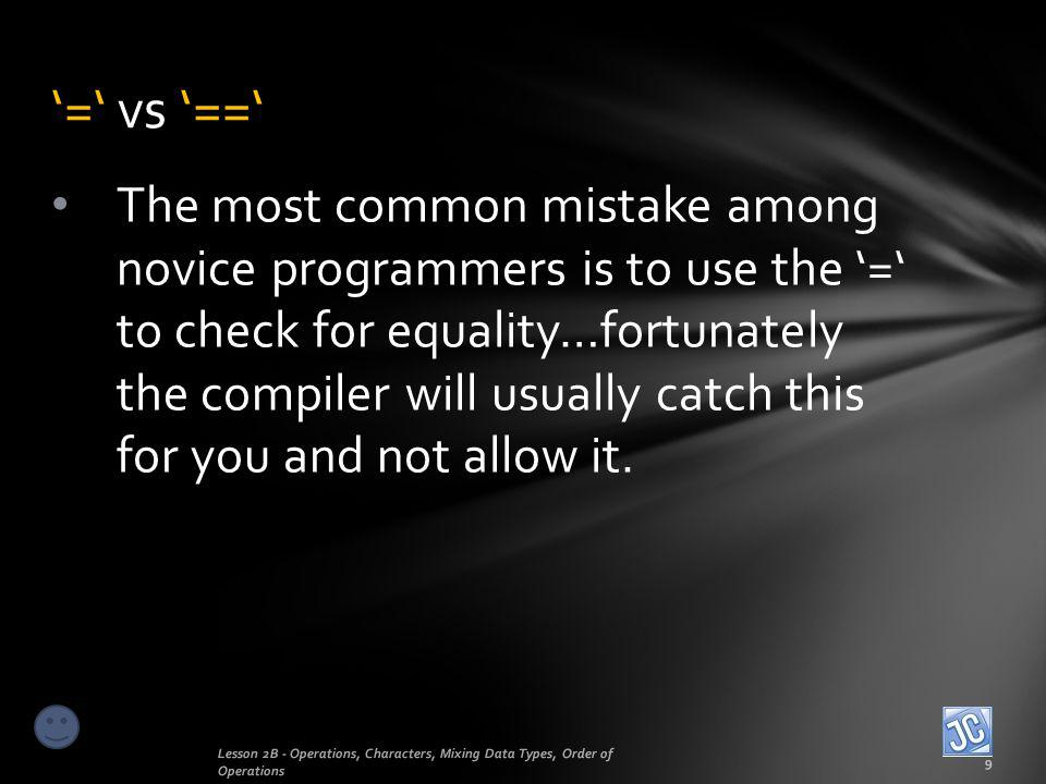 The most common mistake among novice programmers is to use the = to check for equality…fortunately the compiler will usually catch this for you and no