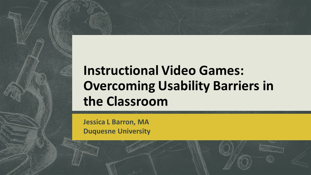 Instructional Video Games: Overcoming Usability Barriers in the Classroom Jessica L Barron, MA Duquesne University