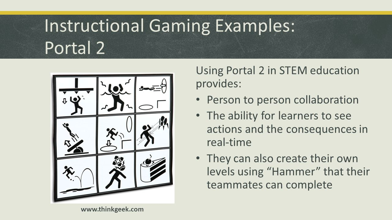 Instructional Gaming Examples: Portal 2 Using Portal 2 in STEM education provides: Person to person collaboration The ability for learners to see acti