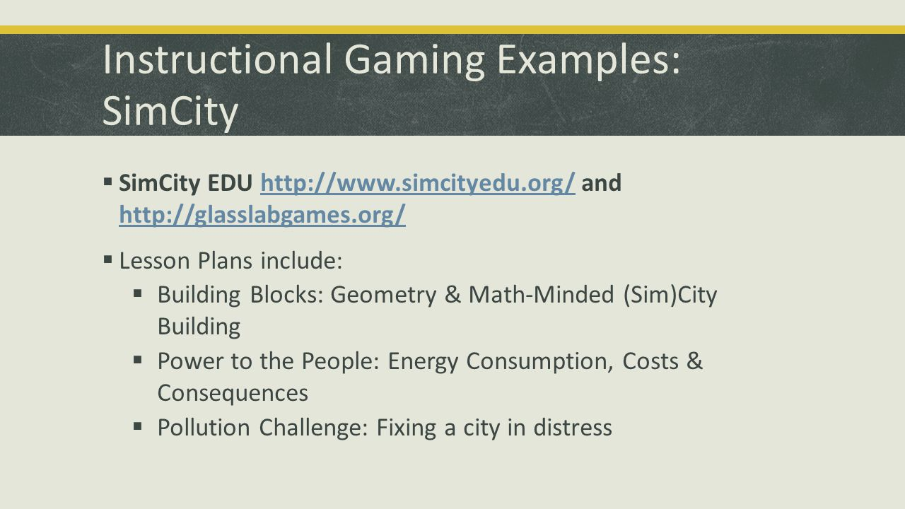 Instructional Gaming Examples: SimCity SimCity EDU http://www.simcityedu.org/ and http://glasslabgames.org/http://www.simcityedu.org/ http://glasslabg