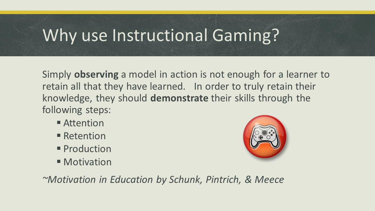 Why use Instructional Gaming? Simply observing a model in action is not enough for a learner to retain all that they have learned. In order to truly r