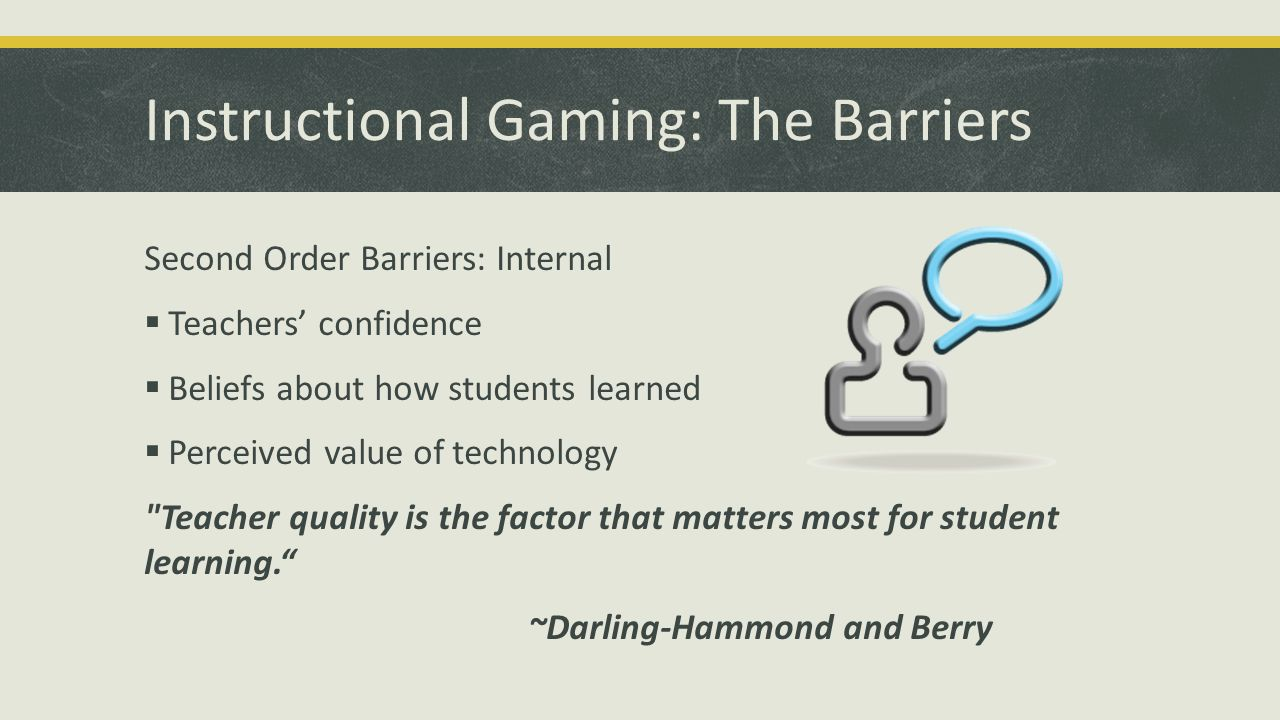 Instructional Gaming: The Barriers Second Order Barriers: Internal Teachers confidence Beliefs about how students learned Perceived value of technolog