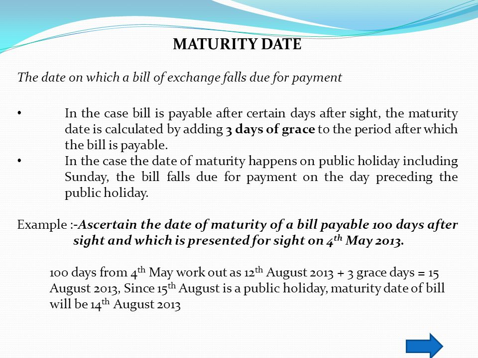 MATURITY DATE The date on which a bill of exchange falls due for payment In the case bill is payable after certain days after sight, the maturity date