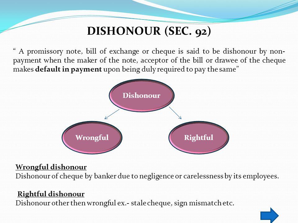 DISHONOUR (SEC. 92) A promissory note, bill of exchange or cheque is said to be dishonour by non- payment when the maker of the note, acceptor of the