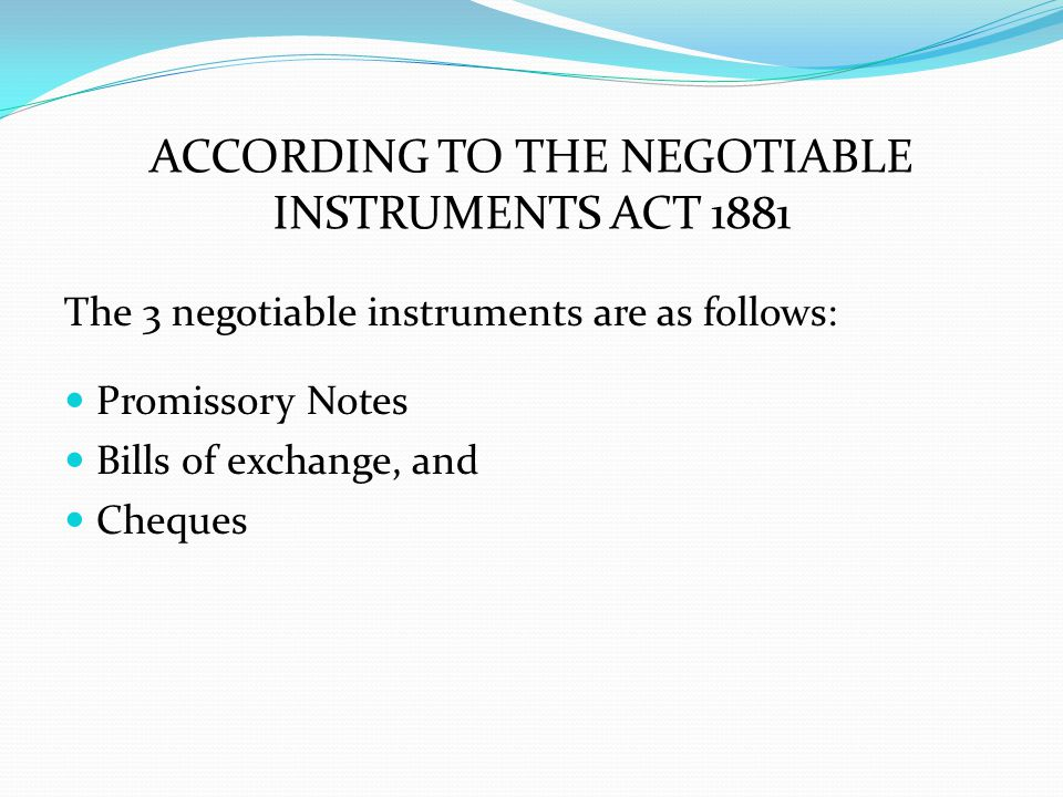 ACCORDING TO THE NEGOTIABLE INSTRUMENTS ACT 1881 The 3 negotiable instruments are as follows: Promissory Notes Bills of exchange, and Cheques