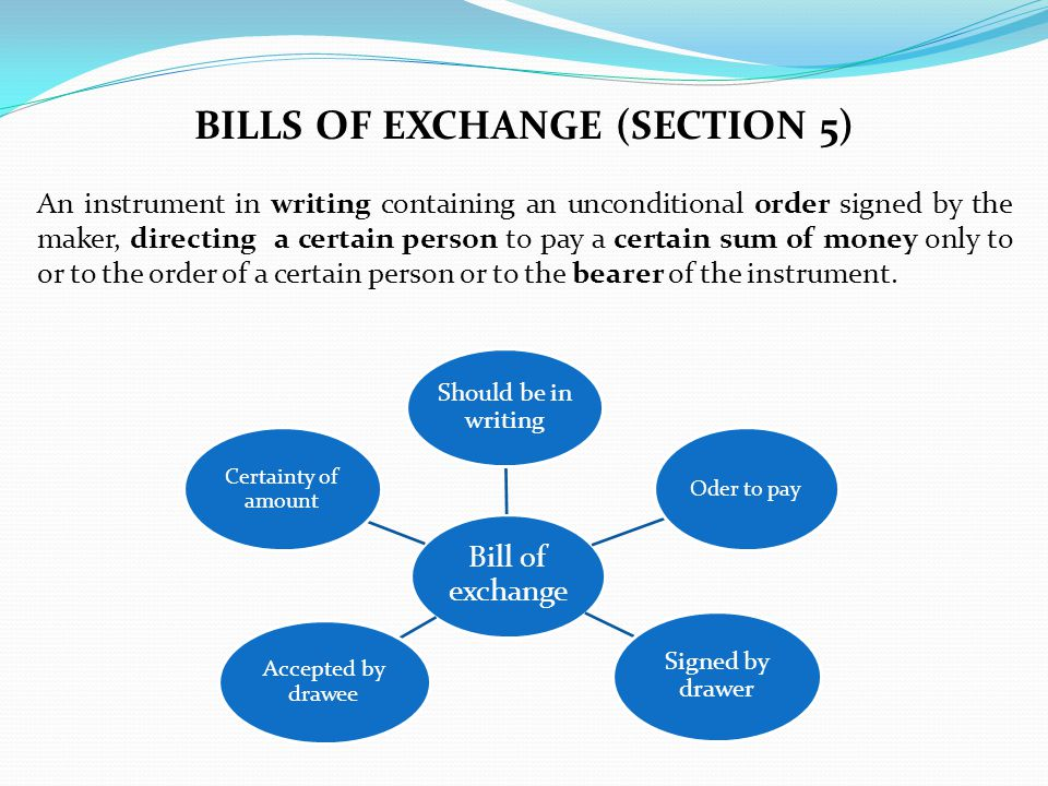 BILLS OF EXCHANGE (SECTION 5) An instrument in writing containing an unconditional order signed by the maker, directing a certain person to pay a cert