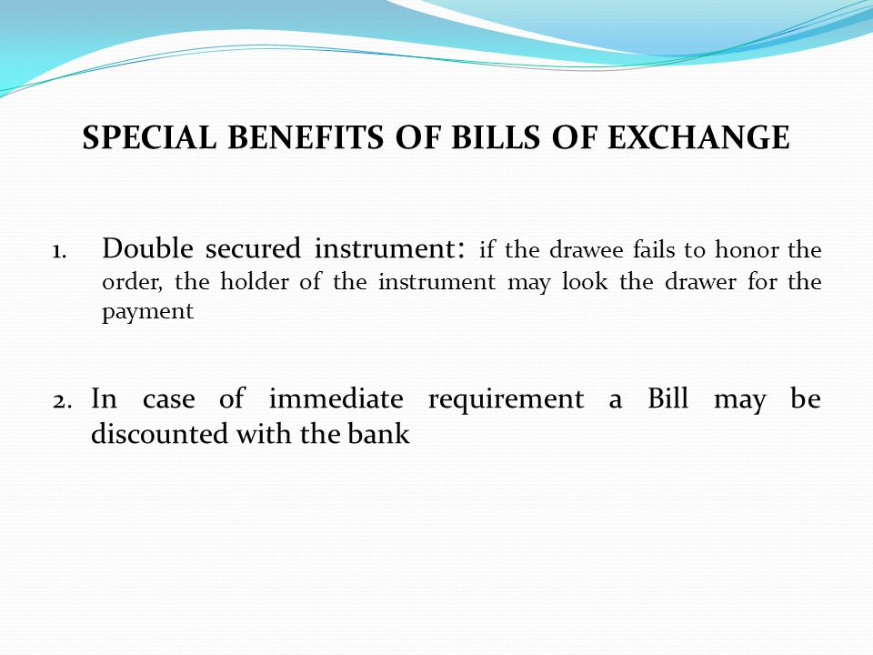 SPECIAL BENEFITS OF BILLS OF EXCHANGE 1. Double secured instrument : if the drawee fails to honor the order, the holder of the instrument may look the