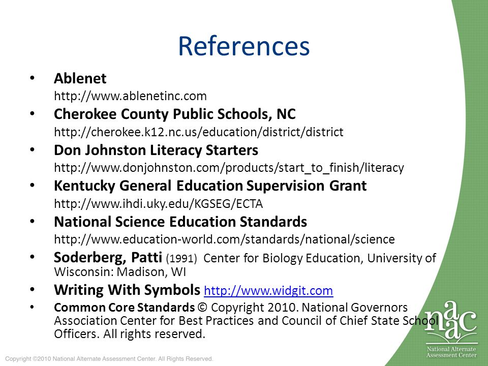 References Ablenet http://www.ablenetinc.com Cherokee County Public Schools, NC http://cherokee.k12.nc.us/education/district/district Don Johnston Literacy Starters http://www.donjohnston.com/products/start_to_finish/literacy Kentucky General Education Supervision Grant http://www.ihdi.uky.edu/KGSEG/ECTA National Science Education Standards http://www.education-world.com/standards/national/science Soderberg, Patti (1991) Center for Biology Education, University of Wisconsin: Madison, WI Writing With Symbols http://www.widgit.comhttp://www.widgit.com Common Core Standards © Copyright 2010.