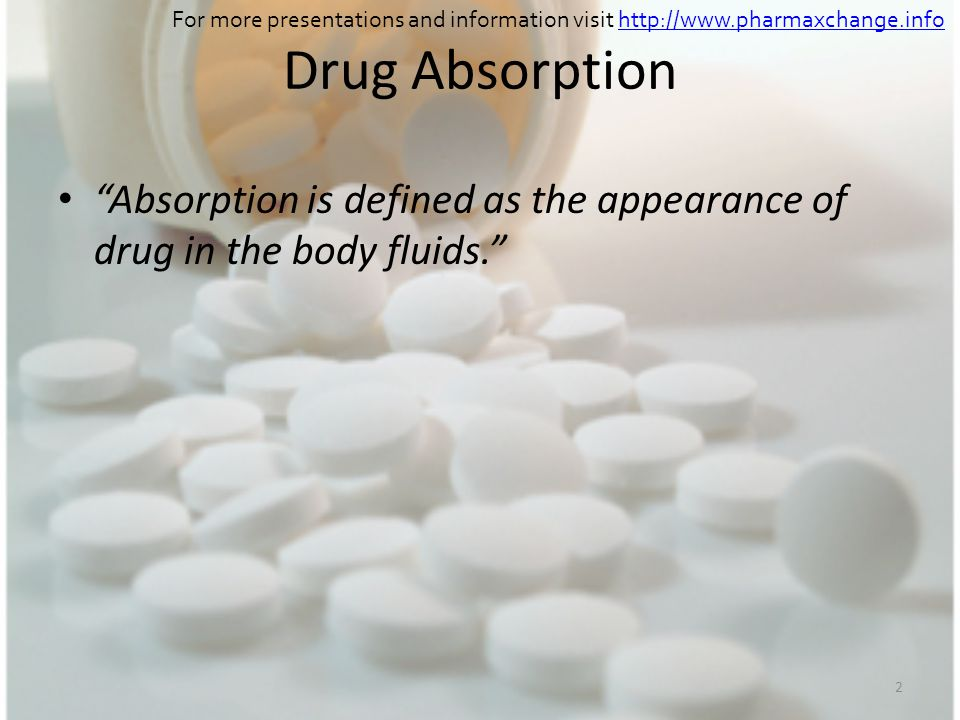 2 Drug Absorption Absorption is defined as the appearance of drug in the body fluids. For more presentations and information visit http://www.pharmaxc