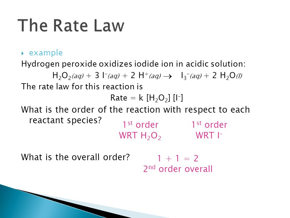 example Hydrogen peroxide oxidizes iodide ion in acidic solution: H 2 O 2 (aq) + 3 I – (aq) + 2 H + (aq) I 3 – (aq) + 2 H 2 O (l) The rate law for this reaction is Rate = k [H 2 O 2 ] [I – ] What is the order of the reaction with respect to each reactant species.