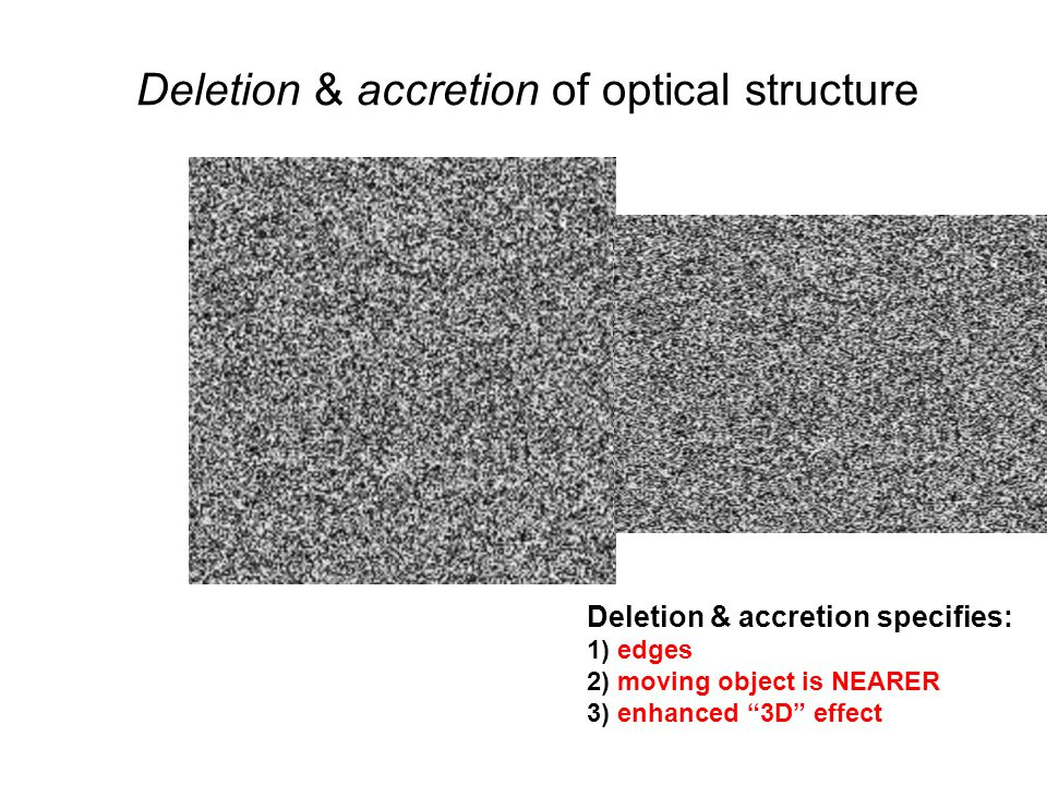 Deletion & accretion specifies: 1) edges 2) moving object is NEARER 3) enhanced 3D effect Deletion & accretion of optical structure