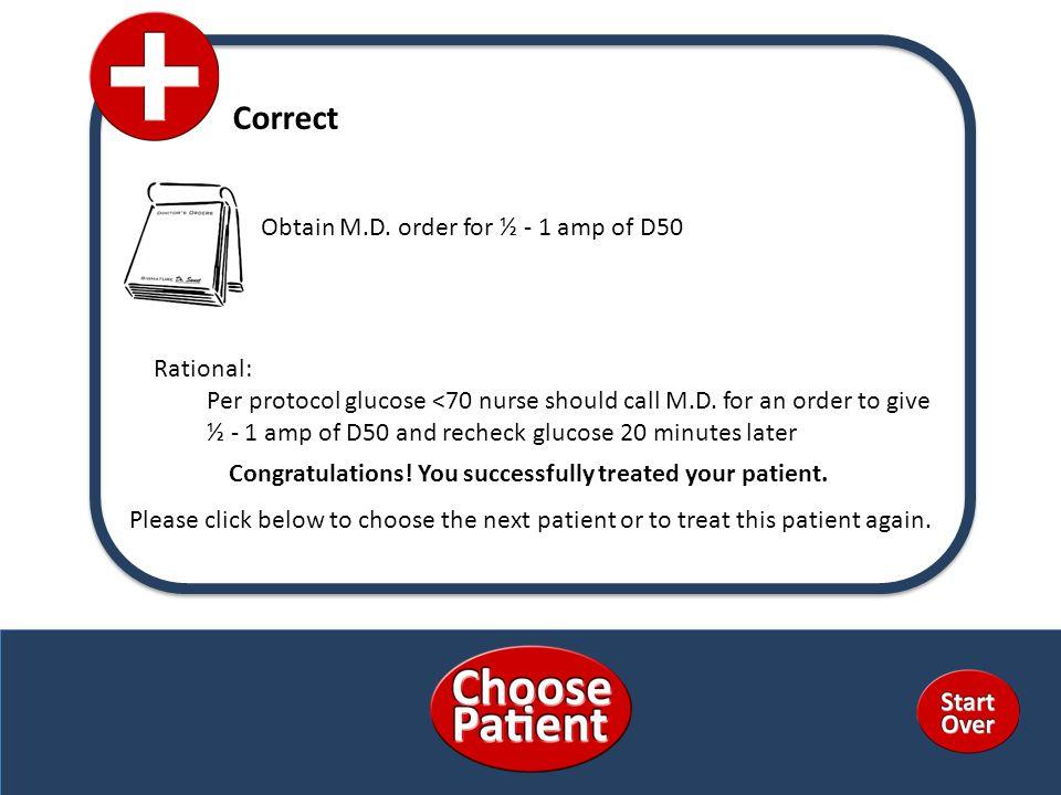 Correct Rational: Per protocol glucose <70 nurse should call M.D.