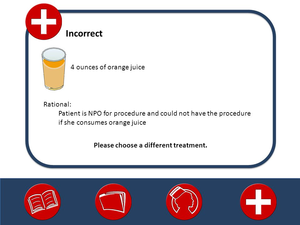 4 ounces of orange juice Incorrect Rational: Patient is NPO for procedure and could not have the procedure if she consumes orange juice Please choose