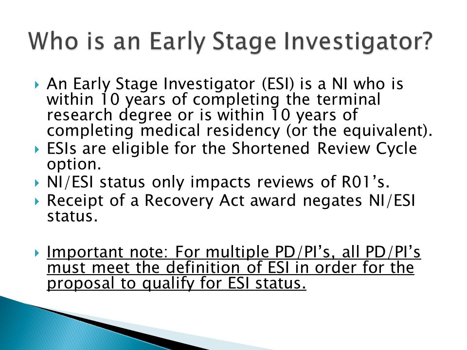 An Early Stage Investigator (ESI) is a NI who is within 10 years of completing the terminal research degree or is within 10 years of completing medical residency (or the equivalent).