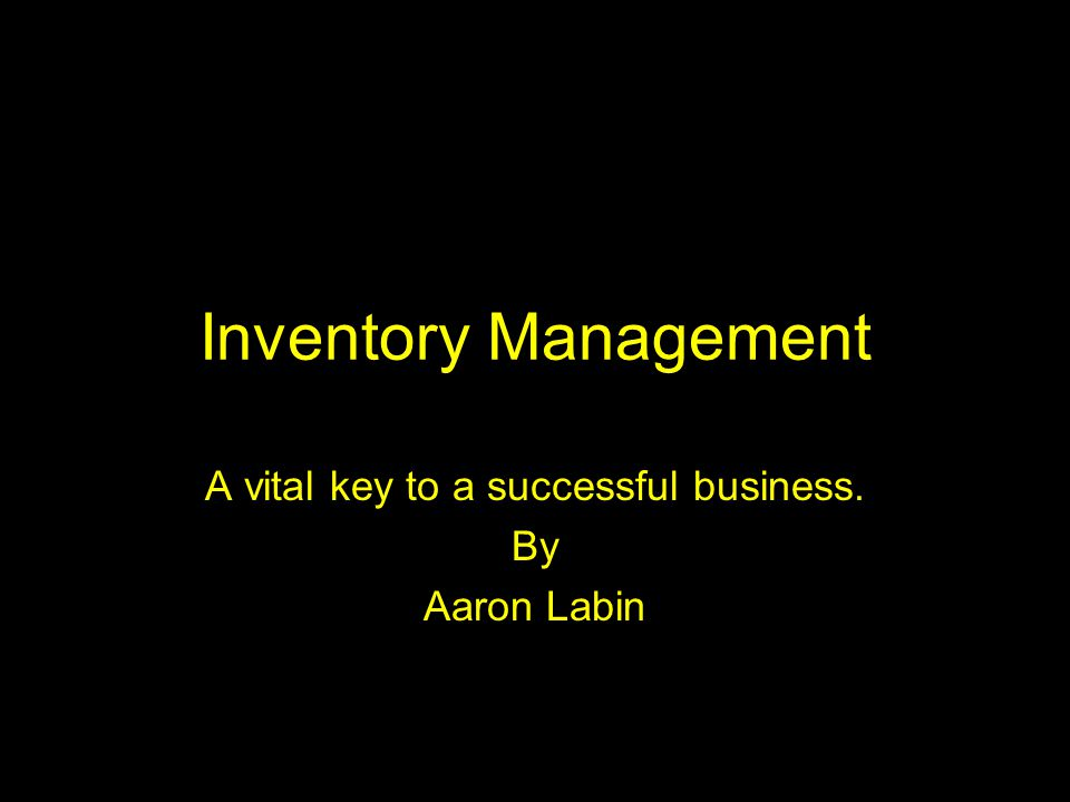 Inventory Management A vital key to a successful business. By Aaron Labin