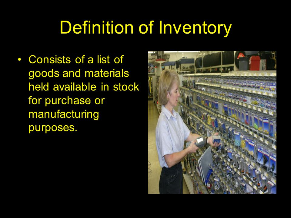 Definition of Inventory Consists of a list of goods and materials held available in stock for purchase or manufacturing purposes.