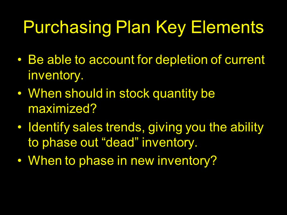 Purchasing Plan Key Elements Be able to account for depletion of current inventory. When should in stock quantity be maximized? Identify sales trends,