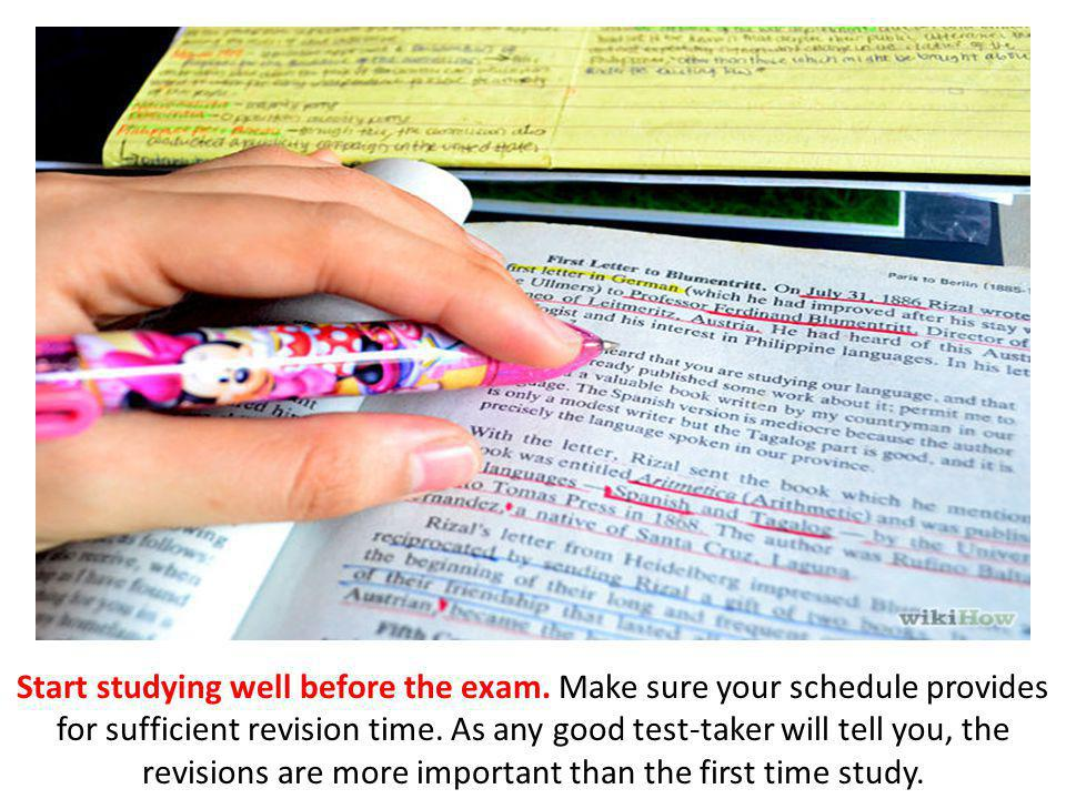 Start studying well before the exam. Make sure your schedule provides for sufficient revision time.
