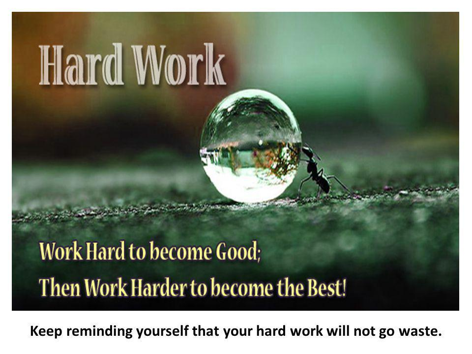 Keep reminding yourself that your hard work will not go waste.