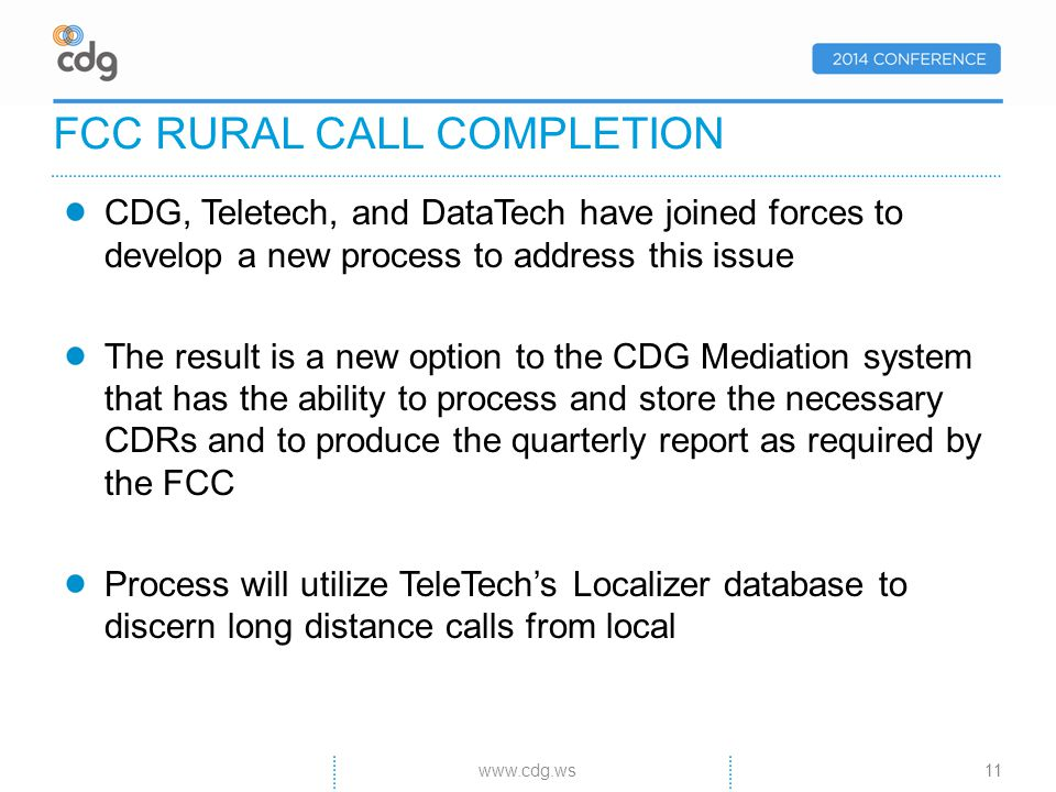 CDG, Teletech, and DataTech have joined forces to develop a new process to address this issue The result is a new option to the CDG Mediation system that has the ability to process and store the necessary CDRs and to produce the quarterly report as required by the FCC Process will utilize TeleTechs Localizer database to discern long distance calls from local FCC RURAL CALL COMPLETION 11www.cdg.ws