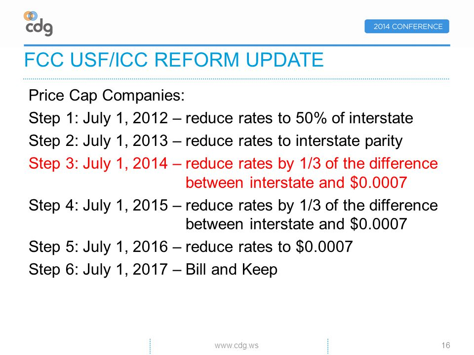 Price Cap Companies: Step 1: July 1, 2012 – reduce rates to 50% of interstate Step 2: July 1, 2013 – reduce rates to interstate parity Step 3: July 1, 2014 – reduce rates by 1/3 of the difference between interstate and $0.0007 Step 4: July 1, 2015 – reduce rates by 1/3 of the difference between interstate and $0.0007 Step 5: July 1, 2016 – reduce rates to $0.0007 Step 6: July 1, 2017 – Bill and Keep FCC USF/ICC REFORM UPDATE 16www.cdg.ws