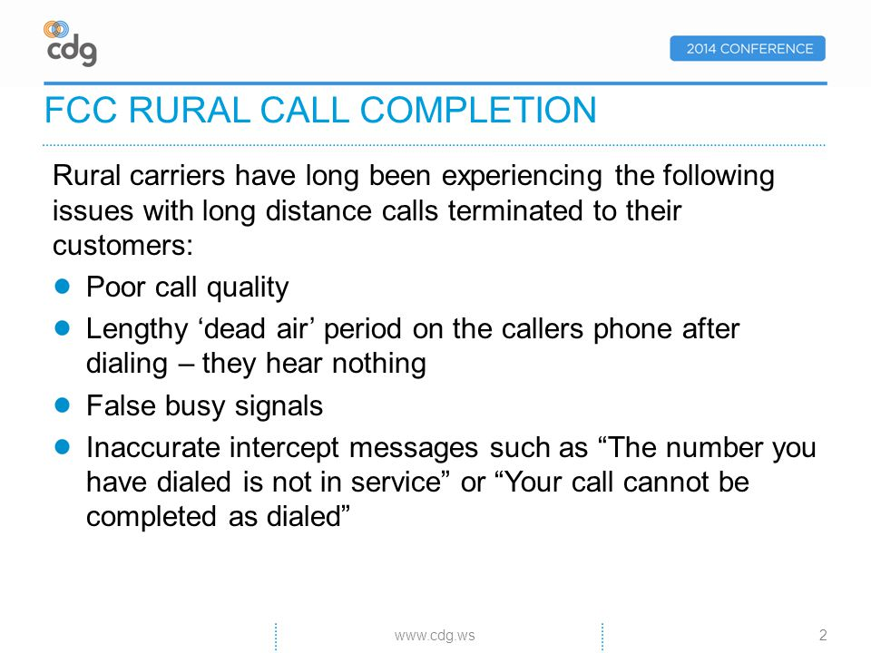 Rural carriers have long been experiencing the following issues with long distance calls terminated to their customers: Poor call quality Lengthy dead air period on the callers phone after dialing – they hear nothing False busy signals Inaccurate intercept messages such as The number you have dialed is not in service or Your call cannot be completed as dialed FCC RURAL CALL COMPLETION 2www.cdg.ws