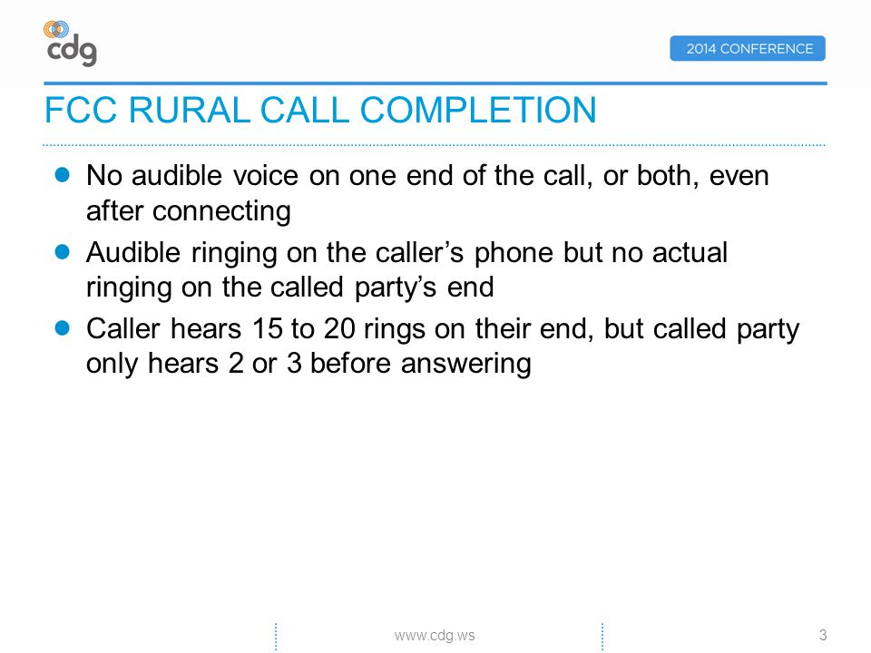 No audible voice on one end of the call, or both, even after connecting Audible ringing on the callers phone but no actual ringing on the called partys end Caller hears 15 to 20 rings on their end, but called party only hears 2 or 3 before answering FCC RURAL CALL COMPLETION 3www.cdg.ws