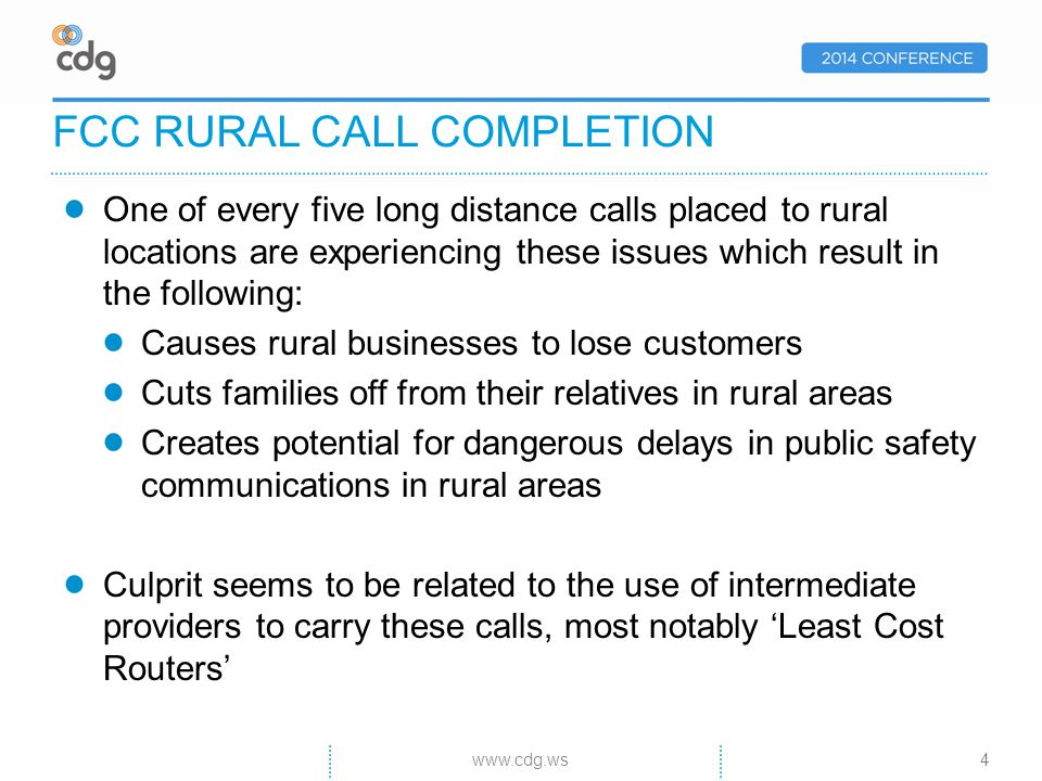 One of every five long distance calls placed to rural locations are experiencing these issues which result in the following: Causes rural businesses to lose customers Cuts families off from their relatives in rural areas Creates potential for dangerous delays in public safety communications in rural areas Culprit seems to be related to the use of intermediate providers to carry these calls, most notably Least Cost Routers FCC RURAL CALL COMPLETION 4www.cdg.ws
