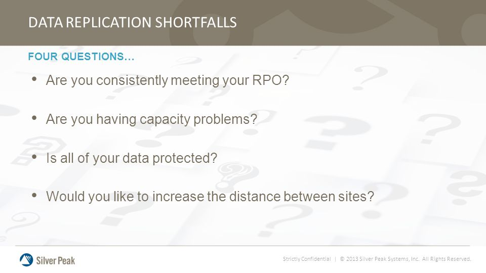 Strictly Confidential | © 2013 Silver Peak Systems, Inc. All Rights Reserved. DATA REPLICATION SHORTFALLS Are you consistently meeting your RPO? Are y