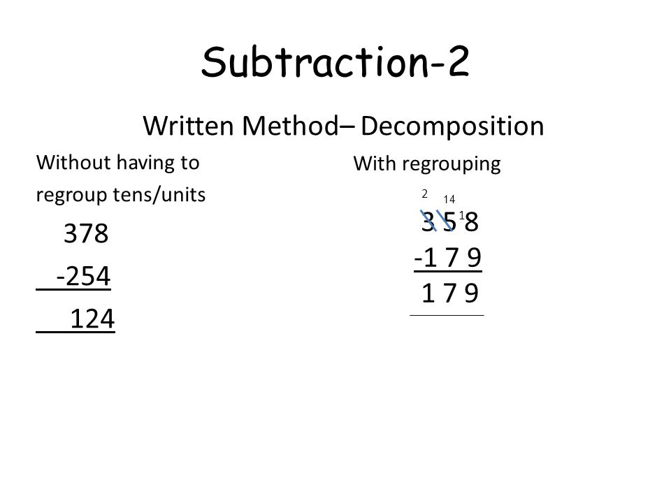 Subtraction-2 Written Method– Decomposition Without having to regroup tens/units 378 -254 124 With regrouping 3 5 8 -1 7 9 1 7 9 1 2 14