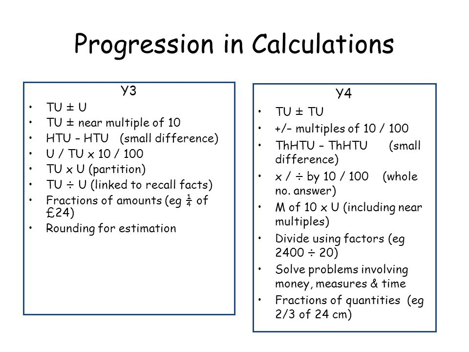 Progression in Calculations Y3 TU ± U TU ± near multiple of 10 HTU – HTU (small difference) U / TU x 10 / 100 TU x U (partition) TU ÷ U (linked to rec