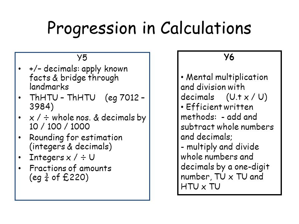 Progression in Calculations Y5 +/– decimals: apply known facts & bridge through landmarks ThHTU – ThHTU (eg 7012 – 3984) x / ÷ whole nos. & decimals b