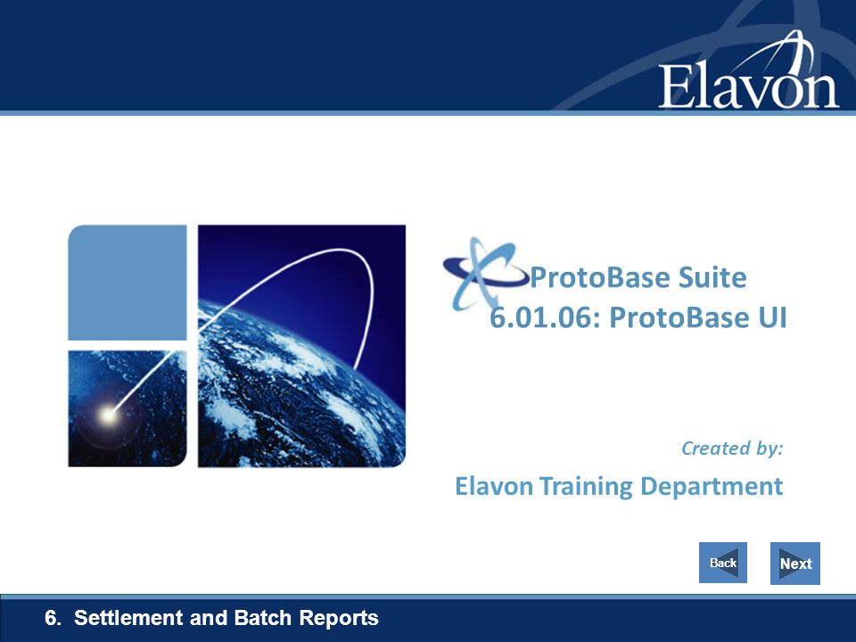 Created by: Elavon Training Department 6. Settlement and Batch Reports Next ProtoBase Suite 6.01.06: ProtoBase UI Back