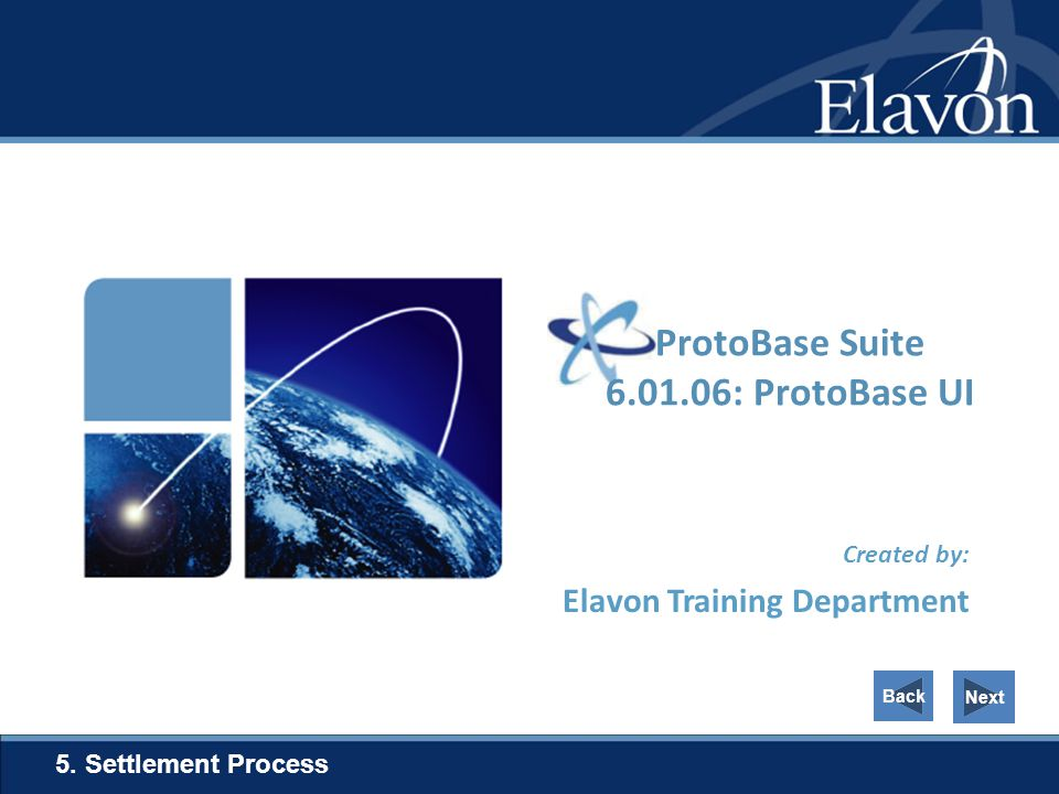 Created by: Elavon Training Department 5. Settlement Process Next ProtoBase Suite 6.01.06: ProtoBase UI Back