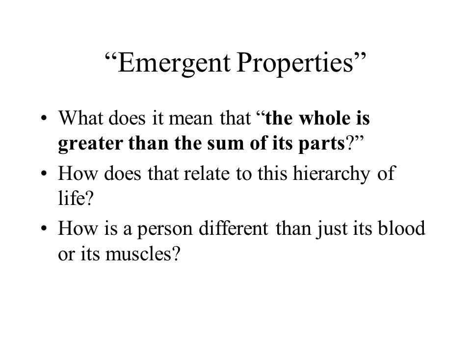 Emergent Properties What does it mean that the whole is greater than the sum of its parts? How does that relate to this hierarchy of life? How is a pe