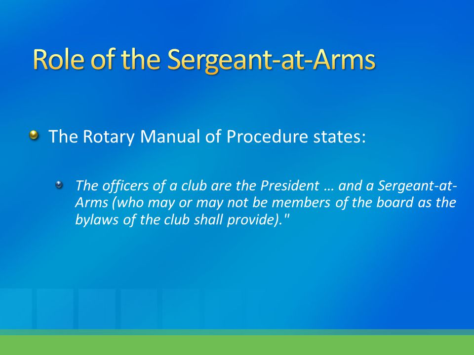 The Rotary Manual of Procedure states: The officers of a club are the President … and a Sergeant-at- Arms (who may or may not be members of the board as the bylaws of the club shall provide).