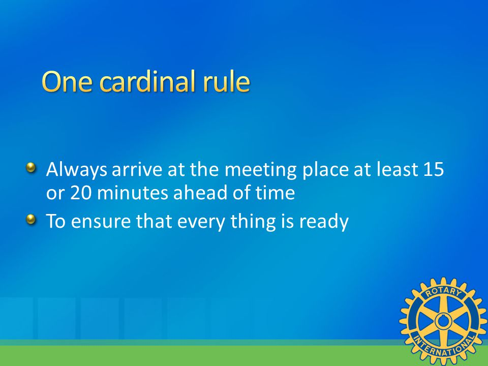Always arrive at the meeting place at least 15 or 20 minutes ahead of time To ensure that every thing is ready