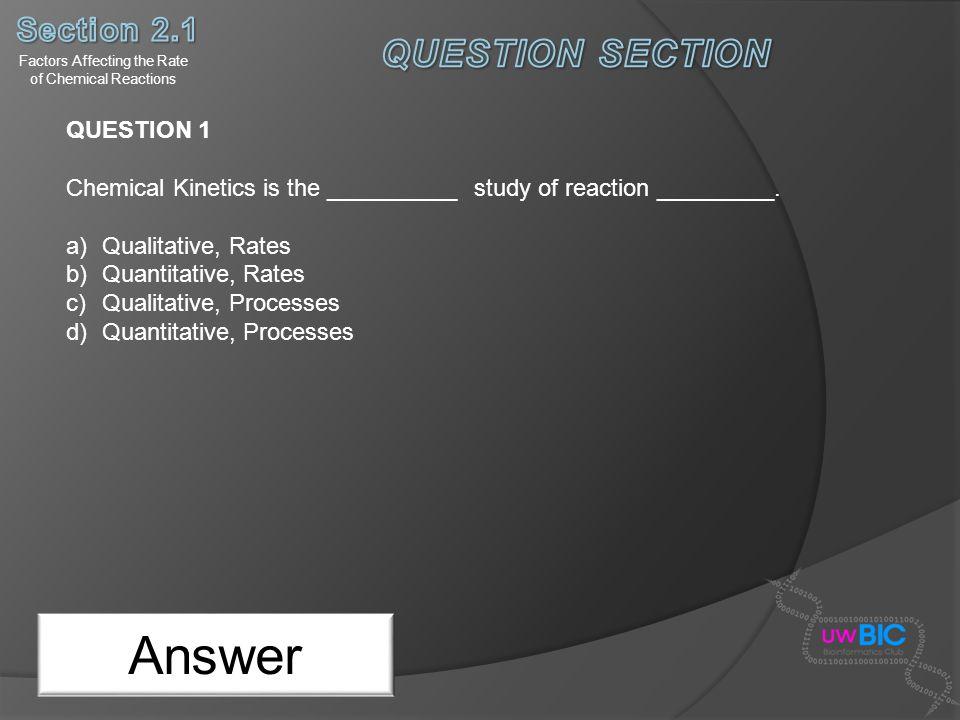 Answer QUESTION 1 Chemical Kinetics is the __________ study of reaction _________. a)Qualitative, Rates b)Quantitative, Rates c)Qualitative, Processes