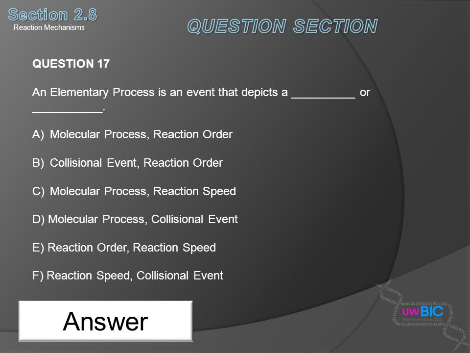 Answer QUESTION 17 An Elementary Process is an event that depicts a __________ or ___________. A)Molecular Process, Reaction Order B)Collisional Event