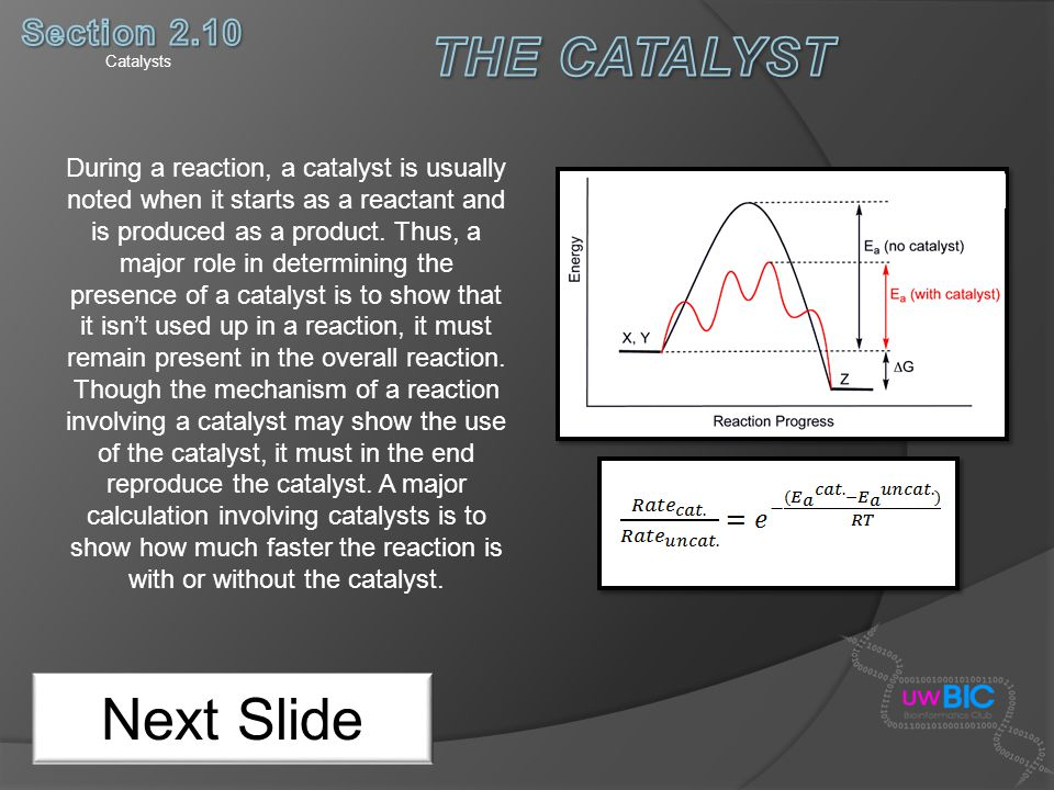 Catalysts Next Slide During a reaction, a catalyst is usually noted when it starts as a reactant and is produced as a product. Thus, a major role in d