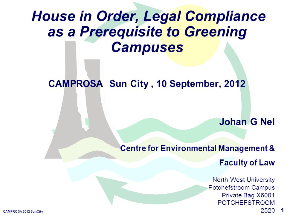 1 CAMPROSA 2012 SunCity House in Order, Legal Compliance as a Prerequisite to Greening Campuses CAMPROSA Sun City, 10 September, 2012 Johan G Nel Centre for Environmental Management & Faculty of Law North-West University Potchefstroom Campus Private Bag X6001 POTCHEFSTROOM 2520