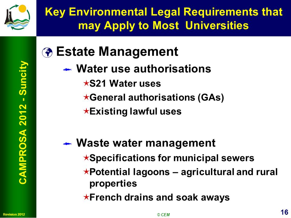 16 Revision 2012 CAMPROSA 2012 - Suncity Key Environmental Legal Requirements that may Apply to Most Universities Estate Management Water use authoris