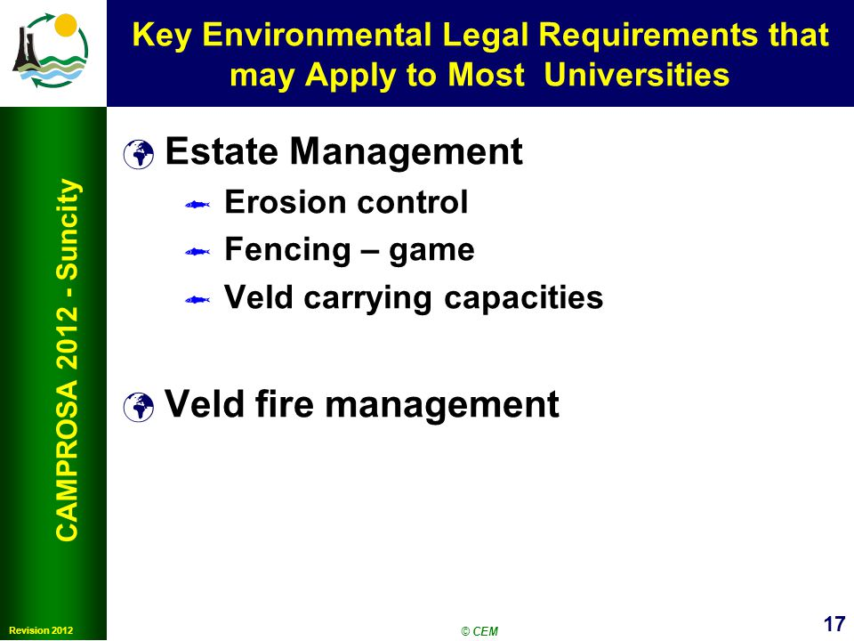 17 Revision 2012 CAMPROSA 2012 - Suncity Key Environmental Legal Requirements that may Apply to Most Universities Estate Management Erosion control Fencing – game Veld carrying capacities Veld fire management © CEM
